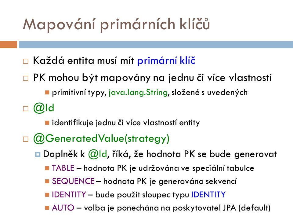Mapování primárních klíčů  Každá entita musí mít primární klíč  PK mohou být mapovány na jednu či více vlastností primitivní typy, java.lang.String, složené s uvedených  @Id identifikuje jednu či více vlastností entity  @GeneratedValue(strategy)  Doplněk k @Id, říká, že hodnota PK se bude generovat TABLE – hodnota PK je udržována ve speciální tabulce SEQUENCE – hodnota PK je generována sekvencí IDENTITY – bude použit sloupec typu IDENTITY AUTO – volba je ponechána na poskytovatel JPA (default)