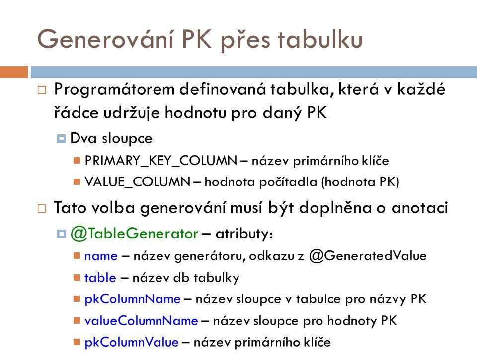 Generování PK přes tabulku  Programátorem definovaná tabulka, která v každé řádce udržuje hodnotu pro daný PK  Dva sloupce PRIMARY_KEY_COLUMN – název primárního klíče VALUE_COLUMN – hodnota počítadla (hodnota PK)  Tato volba generování musí být doplněna o anotaci  @TableGenerator – atributy: name – název generátoru, odkazu z @GeneratedValue table – název db tabulky pkColumnName – název sloupce v tabulce pro názvy PK valueColumnName – název sloupce pro hodnoty PK pkColumnValue – název primárního klíče
