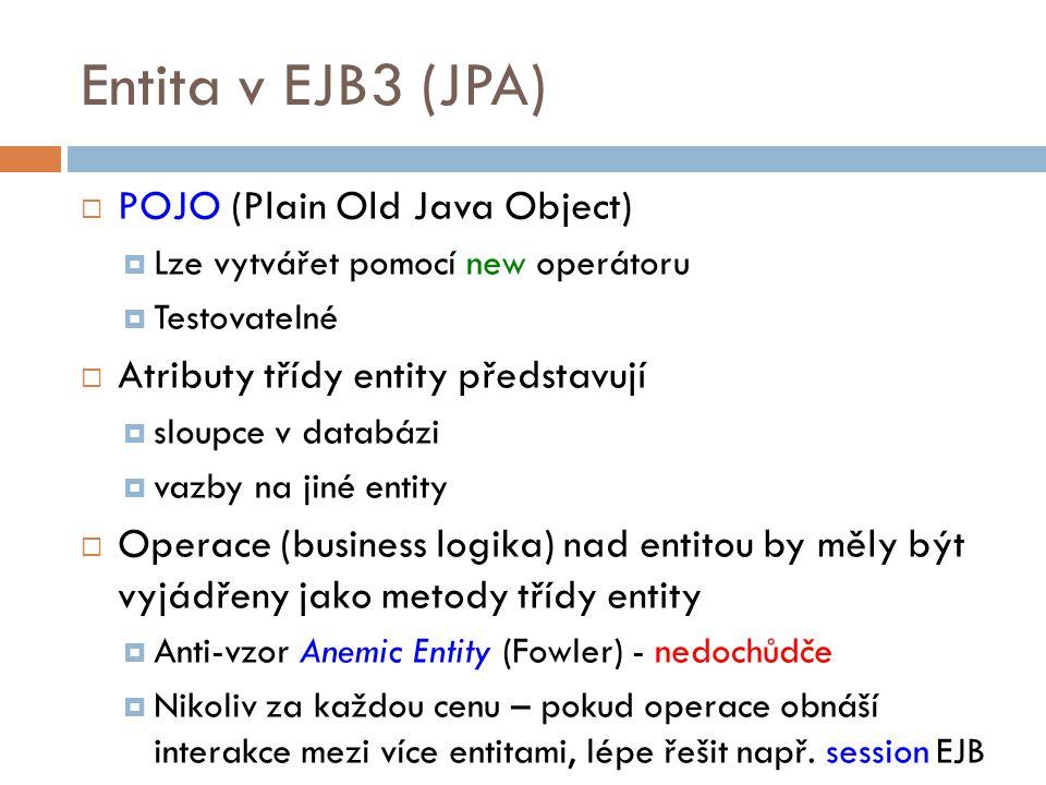 Entita v EJB3 (JPA)  POJO (Plain Old Java Object)  Lze vytvářet pomocí new operátoru  Testovatelné  Atributy třídy entity představují  sloupce v databázi  vazby na jiné entity  Operace (business logika) nad entitou by měly být vyjádřeny jako metody třídy entity  Anti-vzor Anemic Entity (Fowler) - nedochůdče  Nikoliv za každou cenu – pokud operace obnáší interakce mezi více entitami, lépe řešit např.