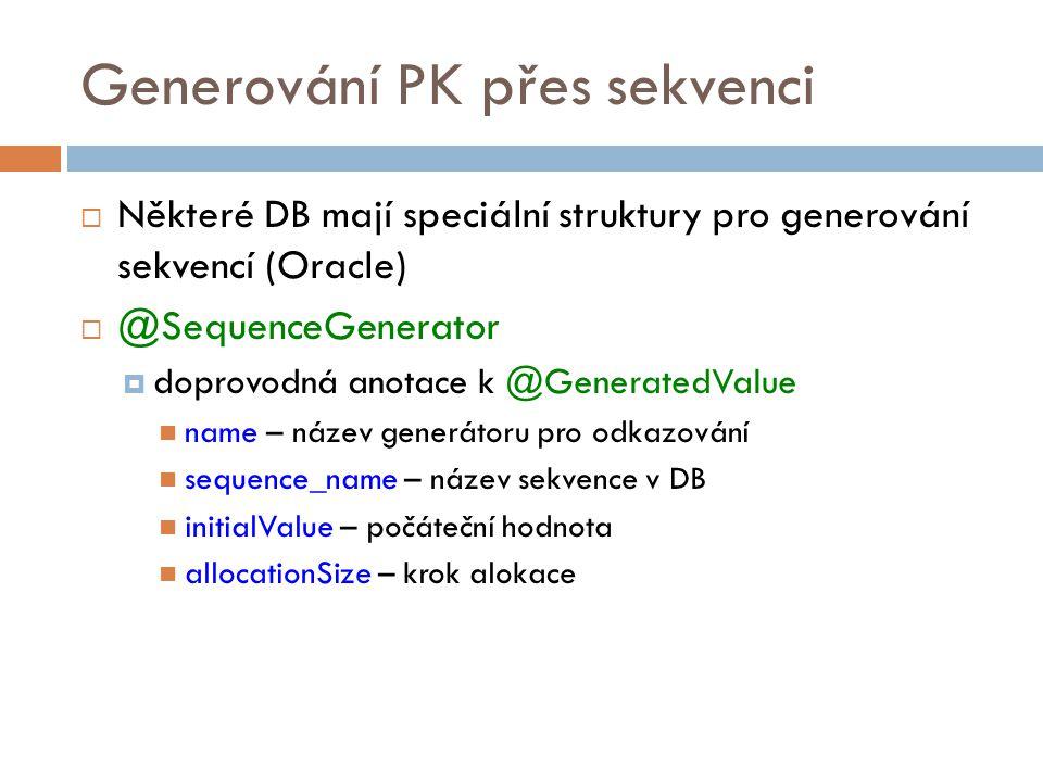 Generování PK přes sekvenci  Některé DB mají speciální struktury pro generování sekvencí (Oracle)  @SequenceGenerator  doprovodná anotace k @GeneratedValue name – název generátoru pro odkazování sequence_name – název sekvence v DB initialValue – počáteční hodnota allocationSize – krok alokace