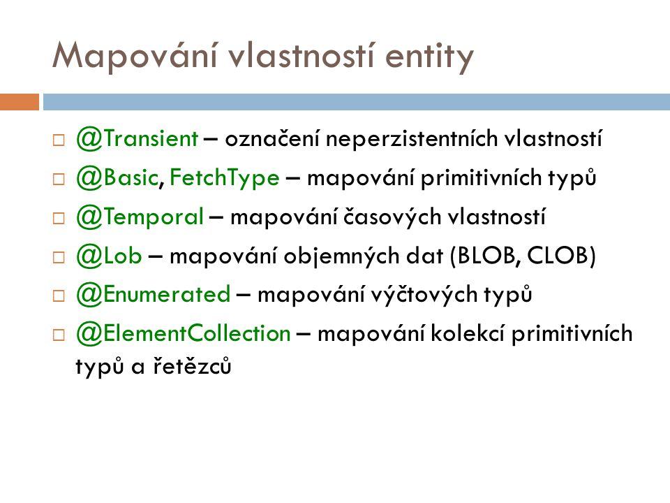 Mapování vlastností entity  @Transient – označení neperzistentních vlastností  @Basic, FetchType – mapování primitivních typů  @Temporal – mapování časových vlastností  @Lob – mapování objemných dat (BLOB, CLOB)  @Enumerated – mapování výčtových typů  @ElementCollection – mapování kolekcí primitivních typů a řetězců