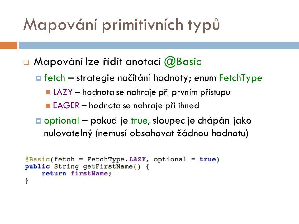 Mapování primitivních typů  Mapování lze řídit anotací @Basic  fetch – strategie načítání hodnoty; enum FetchType LAZY – hodnota se nahraje při prvním přístupu EAGER – hodnota se nahraje při ihned  optional – pokud je true, sloupec je chápán jako nulovatelný (nemusí obsahovat žádnou hodnotu)