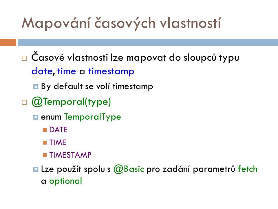 Mapování časových vlastností  Časové vlastnosti lze mapovat do sloupců typu date, time a timestamp  By default se volí timestamp  @Temporal(type)  enum TemporalType DATE TIME TIMESTAMP  Lze použít spolu s @Basic pro zadání parametrů fetch a optional
