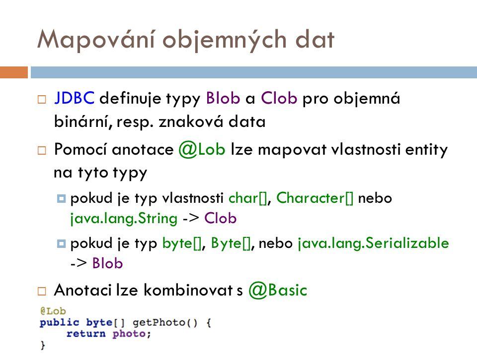 Mapování objemných dat  JDBC definuje typy Blob a Clob pro objemná binární, resp.