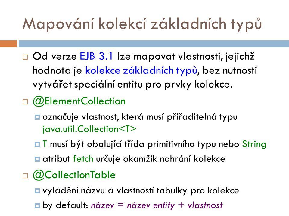 Mapování kolekcí základních typů  Od verze EJB 3.1 lze mapovat vlastnosti, jejichž hodnota je kolekce základních typů, bez nutnosti vytvářet speciální entitu pro prvky kolekce.