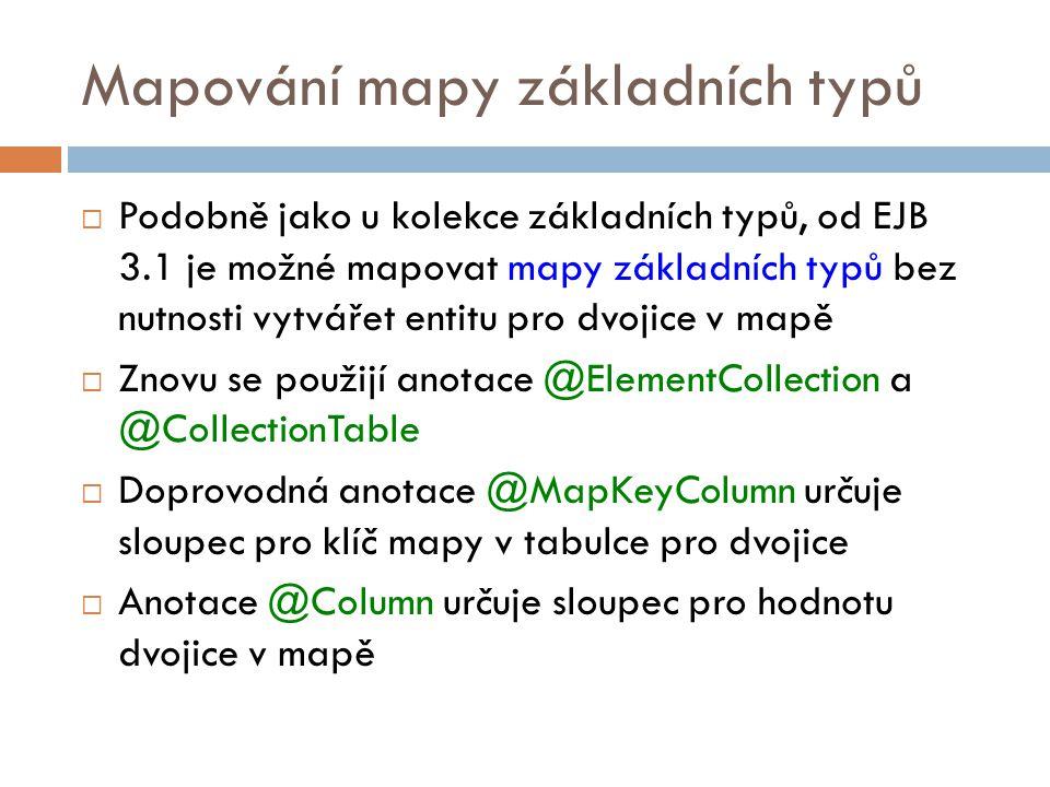 Mapování mapy základních typů  Podobně jako u kolekce základních typů, od EJB 3.1 je možné mapovat mapy základních typů bez nutnosti vytvářet entitu pro dvojice v mapě  Znovu se použijí anotace @ElementCollection a @CollectionTable  Doprovodná anotace @MapKeyColumn určuje sloupec pro klíč mapy v tabulce pro dvojice  Anotace @Column určuje sloupec pro hodnotu dvojice v mapě