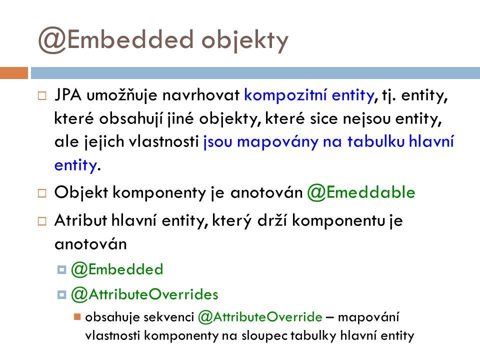 @Embedded objekty  JPA umožňuje navrhovat kompozitní entity, tj.