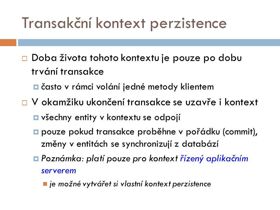 Transakční kontext perzistence  Doba života tohoto kontextu je pouze po dobu trvání transakce  často v rámci volání jedné metody klientem  V okamžiku ukončení transakce se uzavře i kontext  všechny entity v kontextu se odpojí  pouze pokud transakce proběhne v pořádku (commit), změny v entitách se synchronizují z databází  Poznámka: platí pouze pro kontext řízený aplikačním serverem je možné vytvářet si vlastní kontext perzistence