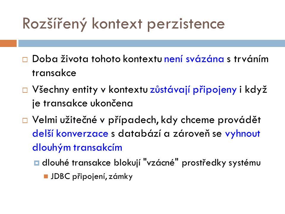 Rozšířený kontext perzistence  Doba života tohoto kontextu není svázána s trváním transakce  Všechny entity v kontextu zůstávají připojeny i když je transakce ukončena  Velmi užitečné v případech, kdy chceme provádět delší konverzace s databází a zároveň se vyhnout dlouhým transakcím  dlouhé transakce blokují vzácné prostředky systému JDBC připojení, zámky