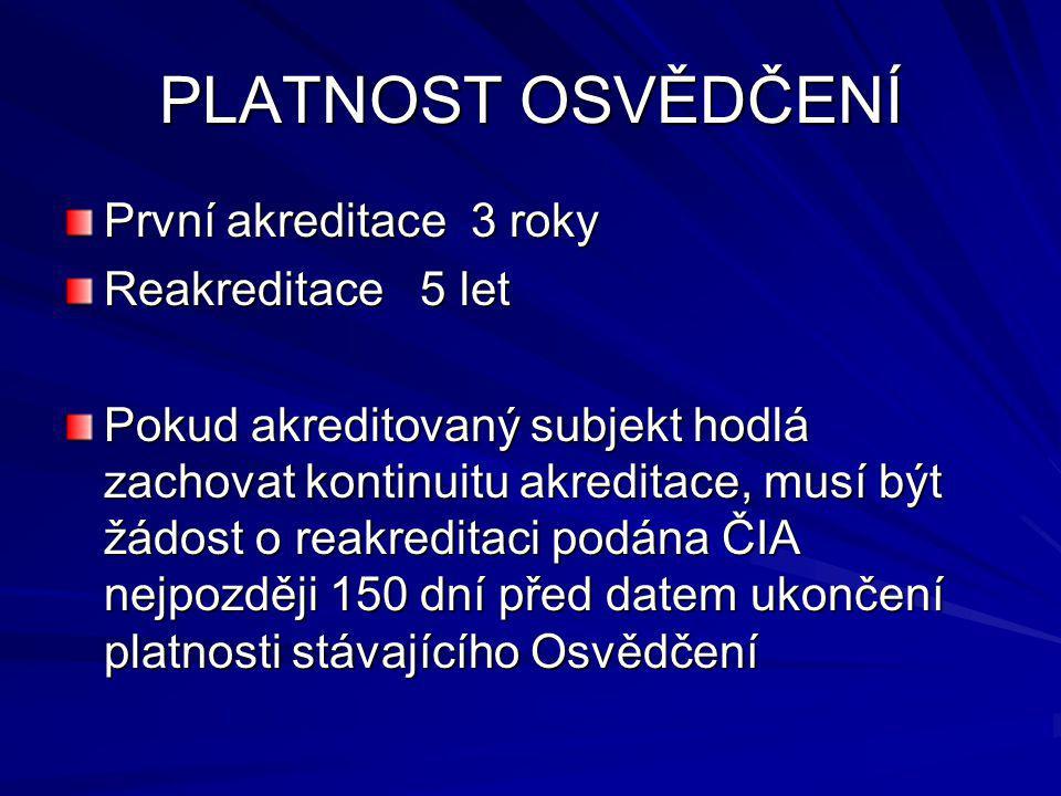 PLATNOST OSVĚDČENÍ První akreditace 3 roky Reakreditace 5 let Pokud akreditovaný subjekt hodlá zachovat kontinuitu akreditace, musí být žádost o reakreditaci podána ČIA nejpozději 150 dní před datem ukončení platnosti stávajícího Osvědčení