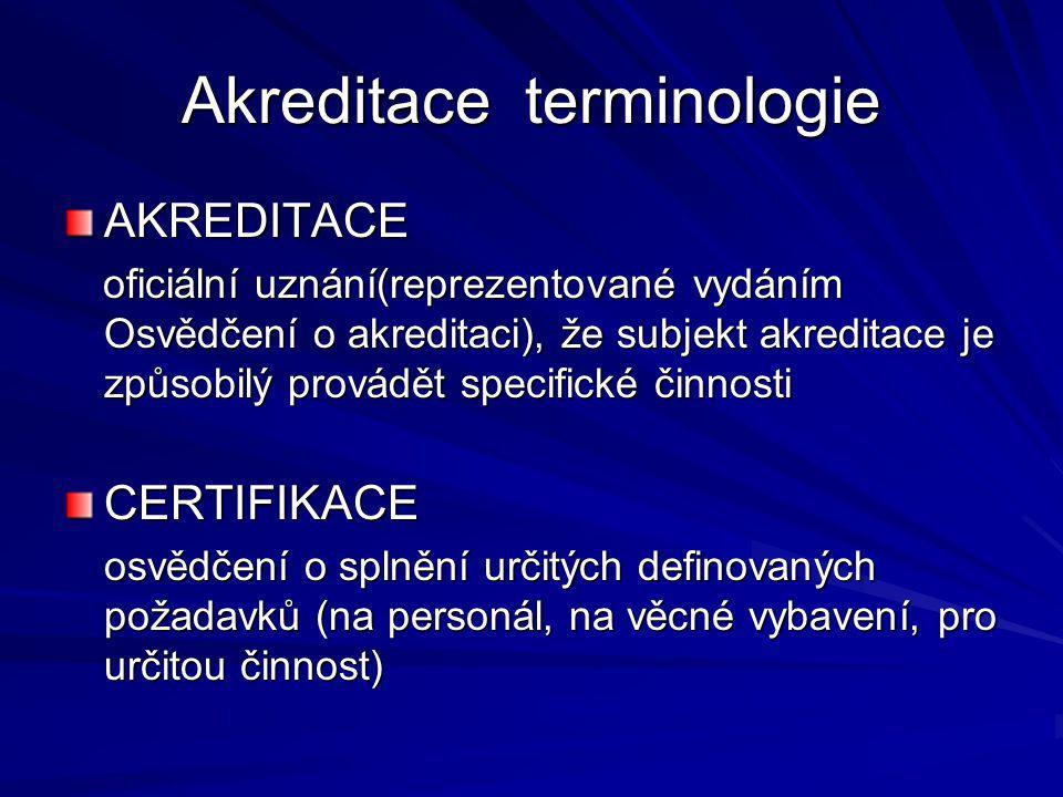 Akreditace terminologie AKREDITACE oficiální uznání(reprezentované vydáním Osvědčení o akreditaci), že subjekt akreditace je způsobilý provádět specifické činnosti oficiální uznání(reprezentované vydáním Osvědčení o akreditaci), že subjekt akreditace je způsobilý provádět specifické činnosti CERTIFIKACE osvědčení o splnění určitých definovaných požadavků (na personál, na věcné vybavení, pro určitou činnost) osvědčení o splnění určitých definovaných požadavků (na personál, na věcné vybavení, pro určitou činnost)