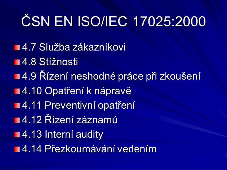 ČSN EN ISO/IEC 17025:2000 4.7 Služba zákazníkovi 4.8 Stížnosti 4.9 Řízení neshodné práce při zkoušení 4.10 Opatření k nápravě 4.11 Preventivní opatření 4.12 Řízení záznamů 4.13 Interní audity 4.14 Přezkoumávání vedením