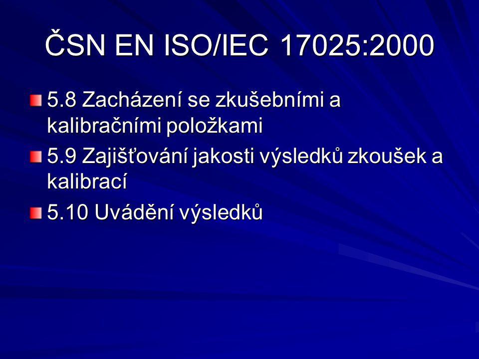 ČSN EN ISO/IEC 17025:2000 5.8 Zacházení se zkušebními a kalibračními položkami 5.9 Zajišťování jakosti výsledků zkoušek a kalibrací 5.10 Uvádění výsledků