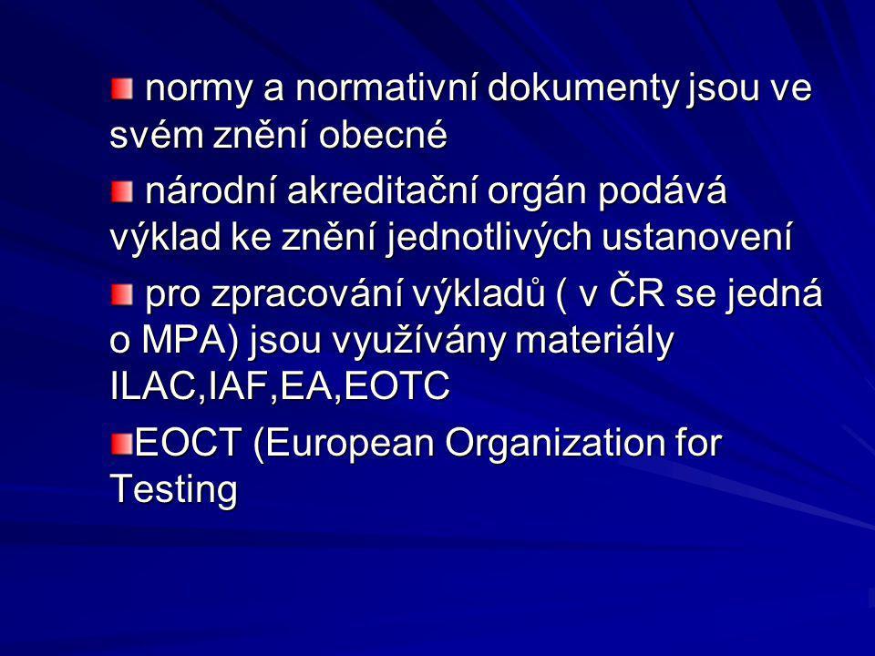 normy a normativní dokumenty jsou ve svém znění obecné normy a normativní dokumenty jsou ve svém znění obecné národní akreditační orgán podává výklad ke znění jednotlivých ustanovení národní akreditační orgán podává výklad ke znění jednotlivých ustanovení pro zpracování výkladů ( v ČR se jedná o MPA) jsou využívány materiály ILAC,IAF,EA,EOTC pro zpracování výkladů ( v ČR se jedná o MPA) jsou využívány materiály ILAC,IAF,EA,EOTC EOCT (European Organization for Testing
