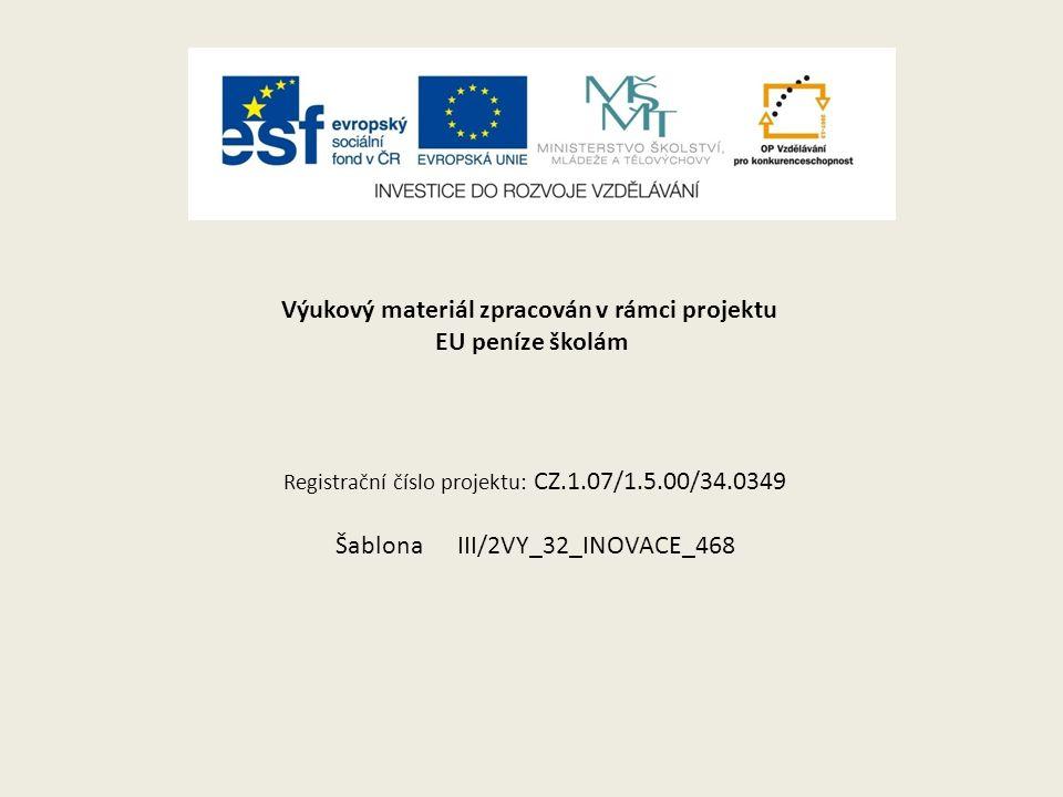 Výukový materiál zpracován v rámci projektu EU peníze školám Registrační číslo projektu: CZ.1.07/1.5.00/34.0349 Šablona III/2VY_32_INOVACE_468