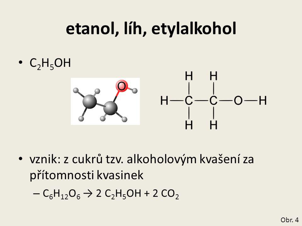 etanol, líh, etylalkohol C 2 H 5 OH vznik: z cukrů tzv. alkoholovým kvašení za přítomnosti kvasinek – C 6 H 12 O 6 → 2 C 2 H 5 OH + 2 CO 2 Obr. 4