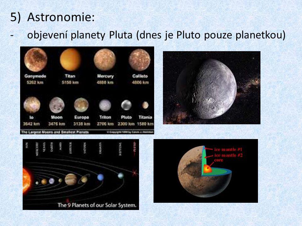 5)Astronomie: -o-objevení planety Pluta (dnes je Pluto pouze planetkou)