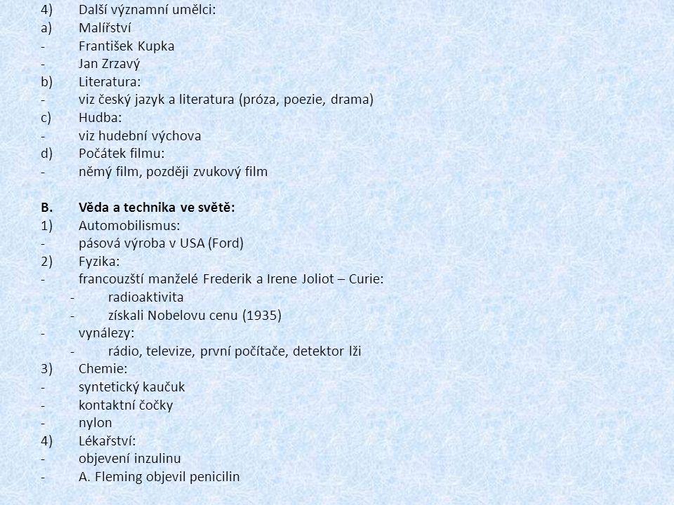 4)Další významní umělci: a)Malířství -František Kupka -Jan Zrzavý b)Literatura: -viz český jazyk a literatura (próza, poezie, drama) c)Hudba: -viz hudební výchova d)Počátek filmu: -němý film, později zvukový film B.Věda a technika ve světě: 1)Automobilismus: -pásová výroba v USA (Ford) 2)Fyzika: -francouzští manželé Frederik a Irene Joliot – Curie: -radioaktivita -získali Nobelovu cenu (1935) -vynálezy: -rádio, televize, první počítače, detektor lži 3)Chemie: -syntetický kaučuk -kontaktní čočky -nylon 4)Lékařství: -objevení inzulinu -A.