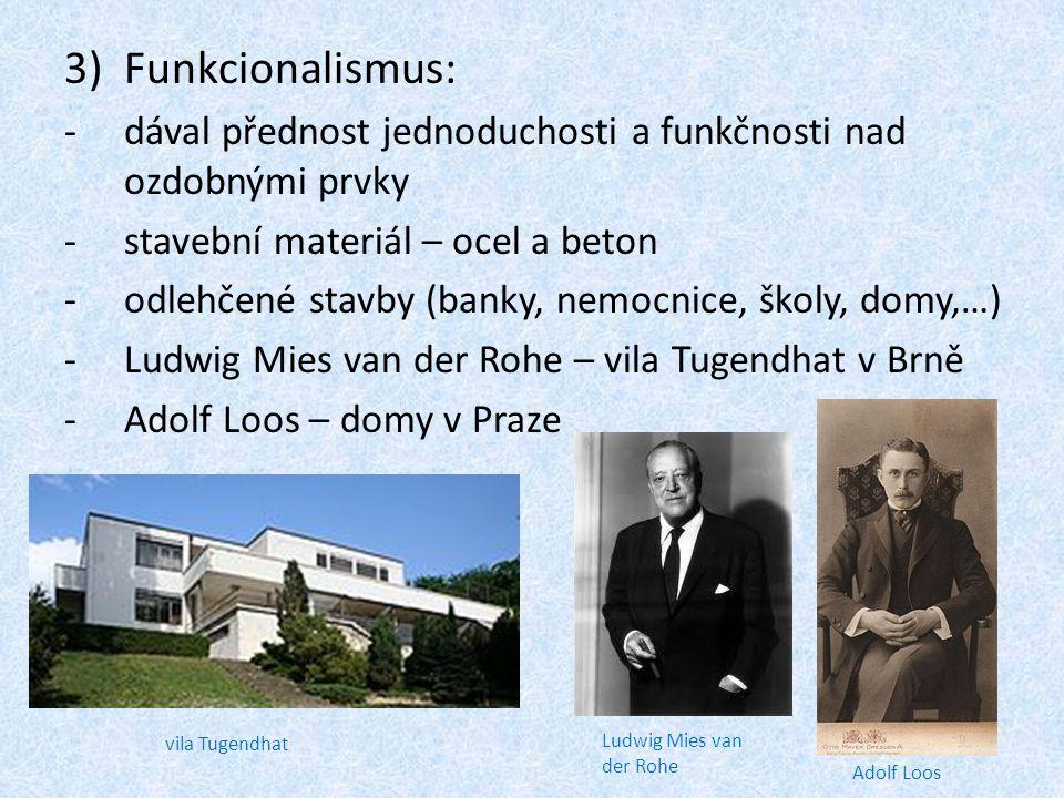 3)Funkcionalismus: -d-dával přednost jednoduchosti a funkčnosti nad ozdobnými prvky -s-stavební materiál – ocel a beton -o-odlehčené stavby (banky, nemocnice, školy, domy,…) -L-Ludwig Mies van der Rohe – vila Tugendhat v Brně -A-Adolf Loos – domy v Praze vila Tugendhat Adolf Loos Ludwig Mies van der Rohe