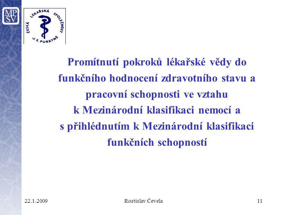 22.1.2009Rostislav Čevela11 Promítnutí pokroků lékařské vědy do funkčního hodnocení zdravotního stavu a pracovní schopnosti ve vztahu k Mezinárodní klasifikaci nemocí a s přihlédnutím k Mezinárodní klasifikaci funkčních schopností