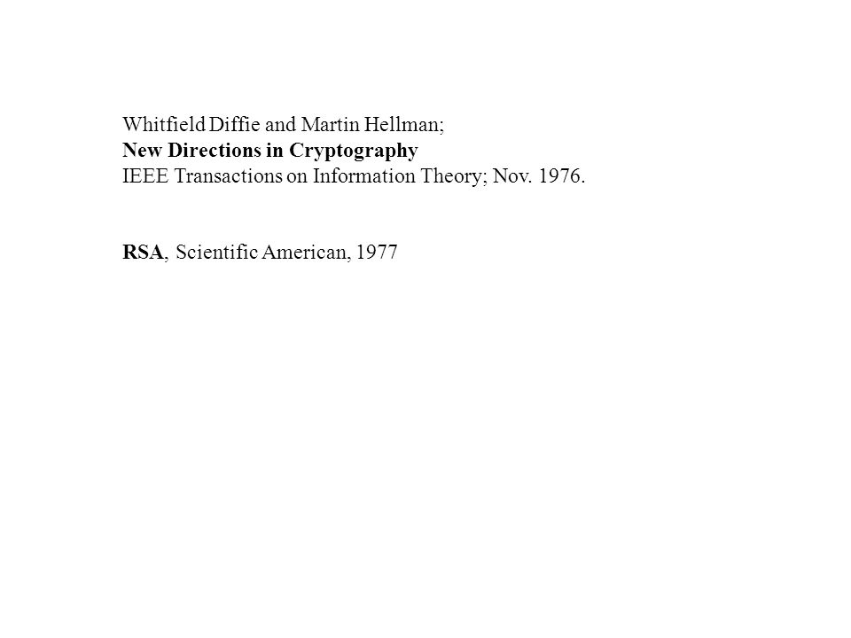 Whitfield Diffie and Martin Hellman; New Directions in Cryptography IEEE Transactions on Information Theory; Nov. 1976. RSA, Scientific American, 1977
