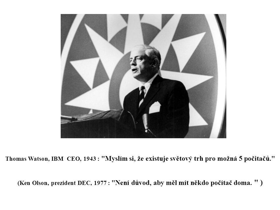 Thomas Watson, IBM CEO, 1943 : Myslím si, že existuje světový trh pro možná 5 počitačů. (Ken Olson, prezident DEC, 1977 : Není důvod, aby měl mít někdo počítač doma.
