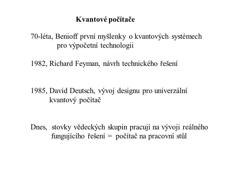 Kvantové počítače 70-léta, Benioff první myšlenky o kvantových systémech pro výpočetní technologii 1982, Richard Feyman, návrh technického řešení 1985, David Deutsch, vývoj designu pro univerzální kvantový počítač Dnes, stovky vědeckých skupin pracují na vývoji reálného fungujícího řešení = počítač na pracovní stůl