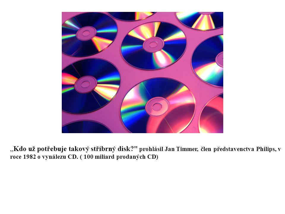"""""""Kdo už potřebuje takový stříbrný disk prohlásil Jan Timmer, člen představenctva Philips, v roce 1982 o vynálezu CD."""