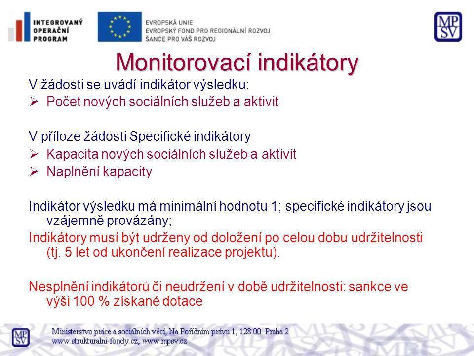 Monitorovací indikátory V žádosti se uvádí indikátor výsledku:  Počet nových sociálních služeb a aktivit V příloze žádosti Specifické indikátory  Kapacita nových sociálních služeb a aktivit  Naplnění kapacity Indikátor výsledku má minimální hodnotu 1; specifické indikátory jsou vzájemně provázány; Indikátory musí být udrženy od doložení po celou dobu udržitelnosti (tj.