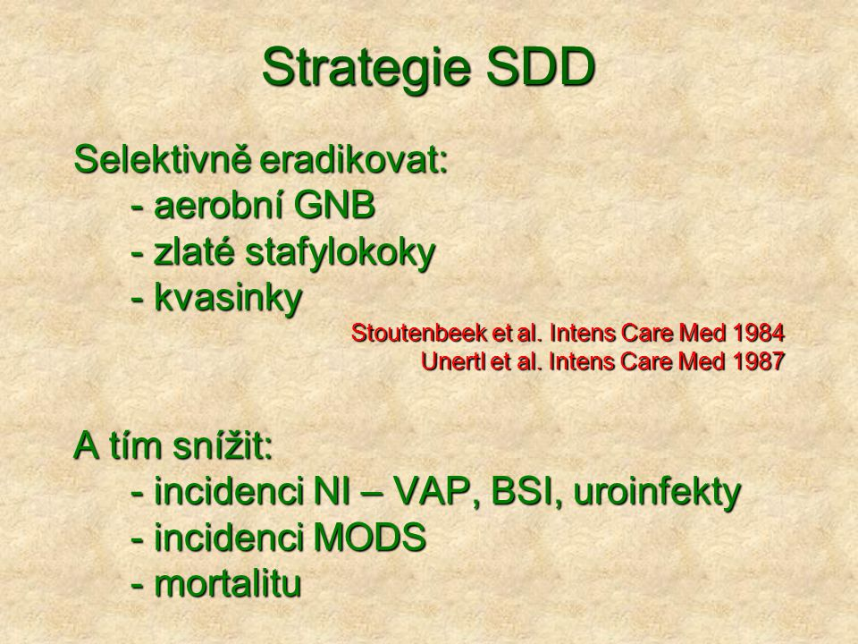 Strategie SDD Selektivně eradikovat: - aerobní GNB - zlaté stafylokoky - kvasinky Stoutenbeek et al. Intens Care Med 1984 Unertl et al. Intens Care Me
