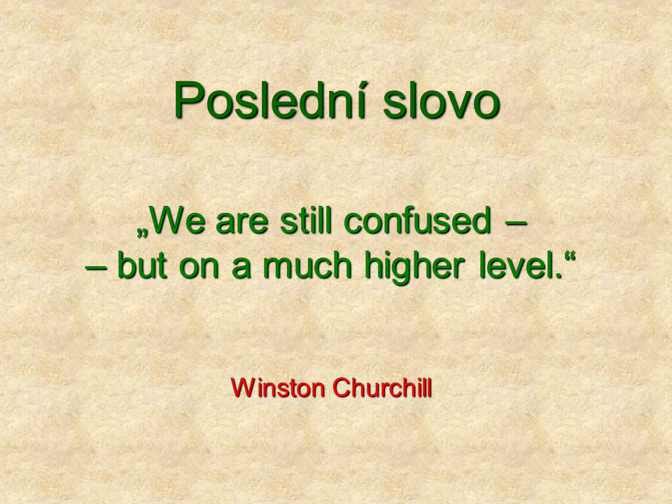 """Poslední slovo """"We are still confused – – but on a much higher level."""" Winston Churchill"""