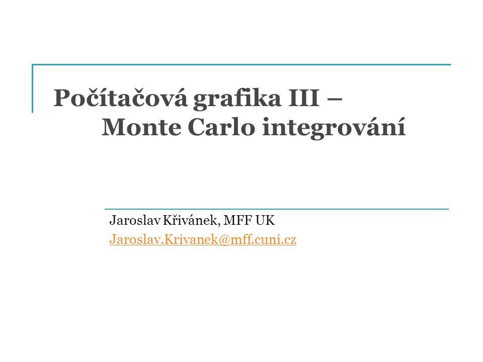 Počítačová grafika III – Monte Carlo integrování Jaroslav Křivánek, MFF UK Jaroslav.Krivanek@mff.cuni.cz