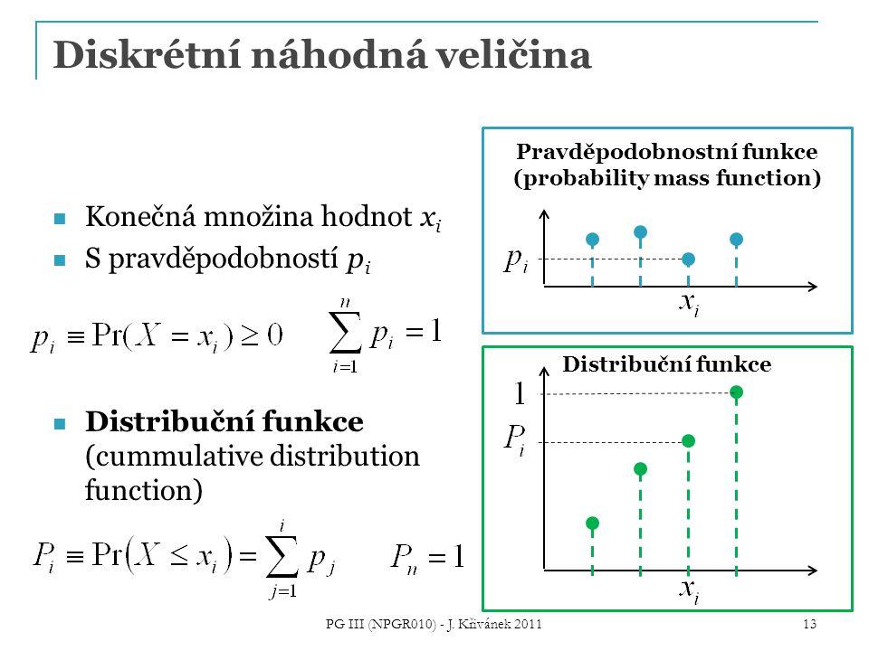 Diskrétní náhodná veličina Konečná množina hodnot x i S pravděpodobností p i Distribuční funkce (cummulative distribution function) PG III (NPGR010) - J.