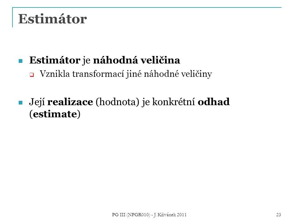 Estimátor Estimátor je náhodná veličina  Vznikla transformací jiné náhodné veličiny Její realizace (hodnota) je konkrétní odhad (estimate) PG III (NPGR010) - J.