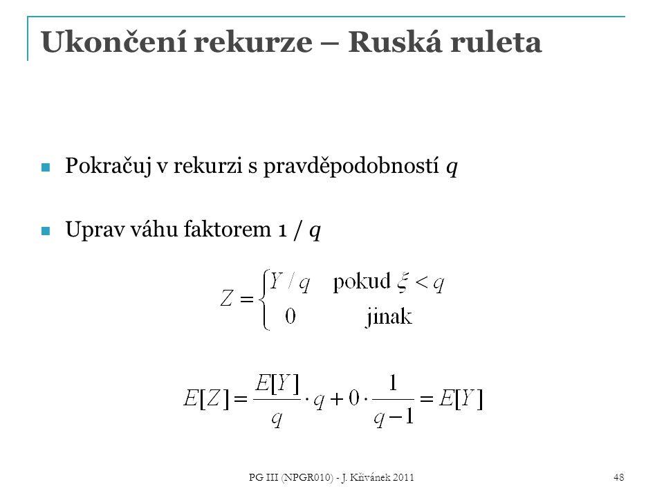 Ukončení rekurze – Ruská ruleta Pokračuj v rekurzi s pravděpodobností q Uprav váhu faktorem 1 / q PG III (NPGR010) - J. Křivánek 2011 48
