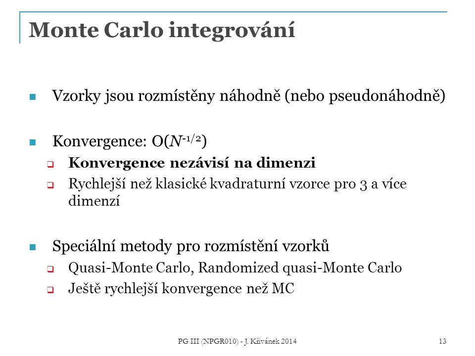 Monte Carlo integrování Vzorky jsou rozmístěny náhodně (nebo pseudonáhodně) Konvergence: O(N -1/2 )  Konvergence nezávisí na dimenzi  Rychlejší než klasické kvadraturní vzorce pro 3 a více dimenzí Speciální metody pro rozmístění vzorků  Quasi-Monte Carlo, Randomized quasi-Monte Carlo  Ještě rychlejší konvergence než MC PG III (NPGR010) - J.