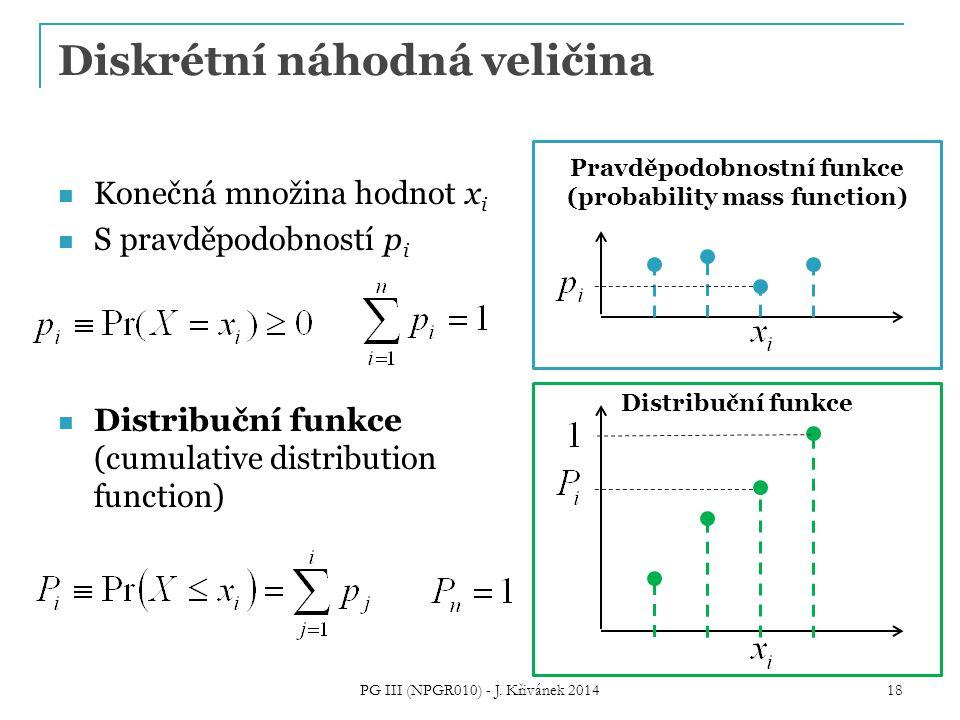 Diskrétní náhodná veličina Konečná množina hodnot x i S pravděpodobností p i Distribuční funkce (cumulative distribution function) PG III (NPGR010) - J.