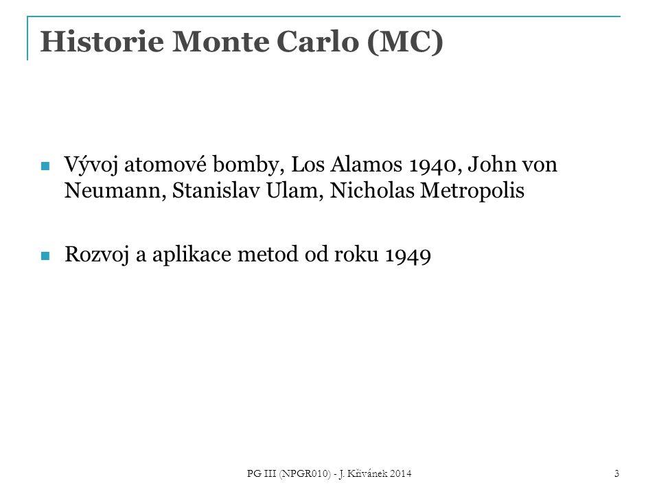 Historie Monte Carlo (MC) Vývoj atomové bomby, Los Alamos 1940, John von Neumann, Stanislav Ulam, Nicholas Metropolis Rozvoj a aplikace metod od roku 1949 PG III (NPGR010) - J.