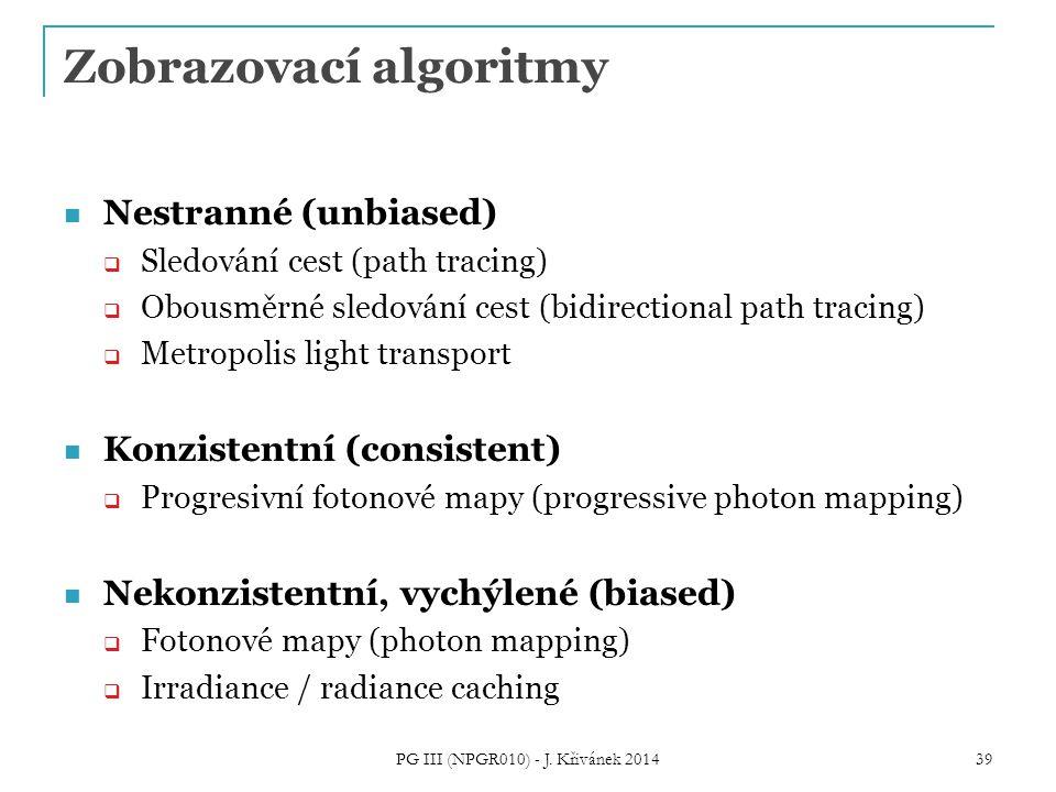 Zobrazovací algoritmy Nestranné (unbiased)  Sledování cest (path tracing)  Obousměrné sledování cest (bidirectional path tracing)  Metropolis light transport Konzistentní (consistent)  Progresivní fotonové mapy (progressive photon mapping) Nekonzistentní, vychýlené (biased)  Fotonové mapy (photon mapping)  Irradiance / radiance caching PG III (NPGR010) - J.