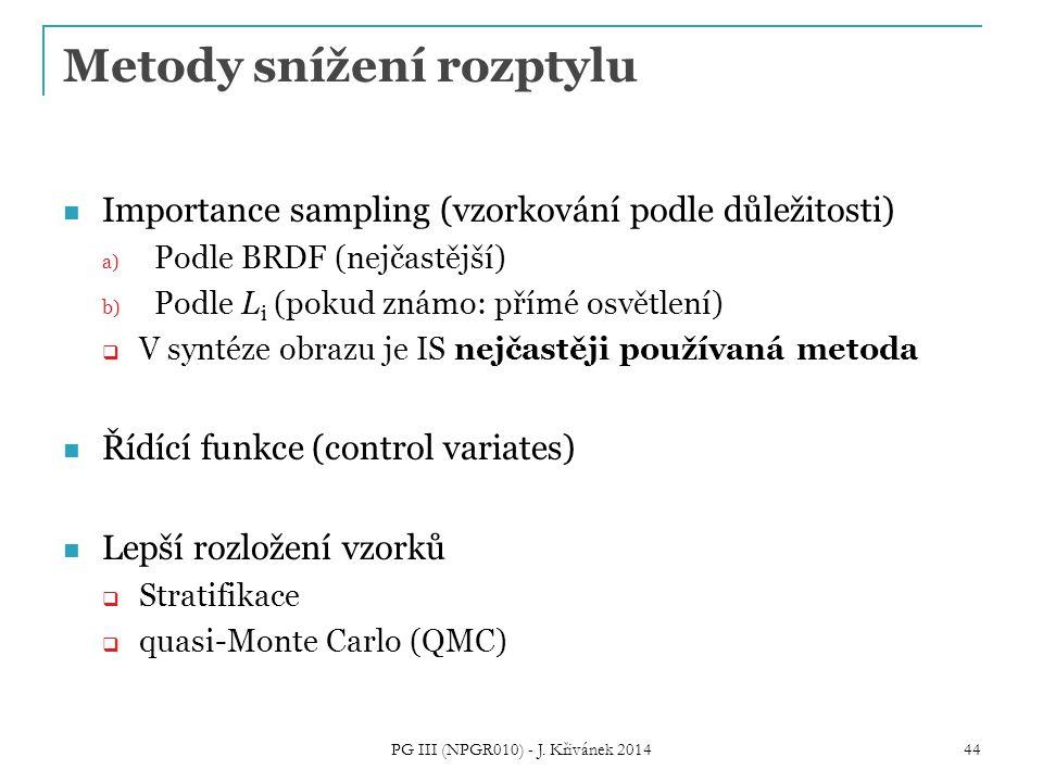 Metody snížení rozptylu Importance sampling (vzorkování podle důležitosti) a) Podle BRDF (nejčastější) b) Podle L i (pokud známo: přímé osvětlení)  V syntéze obrazu je IS nejčastěji používaná metoda Řídící funkce (control variates) Lepší rozložení vzorků  Stratifikace  quasi-Monte Carlo (QMC) PG III (NPGR010) - J.