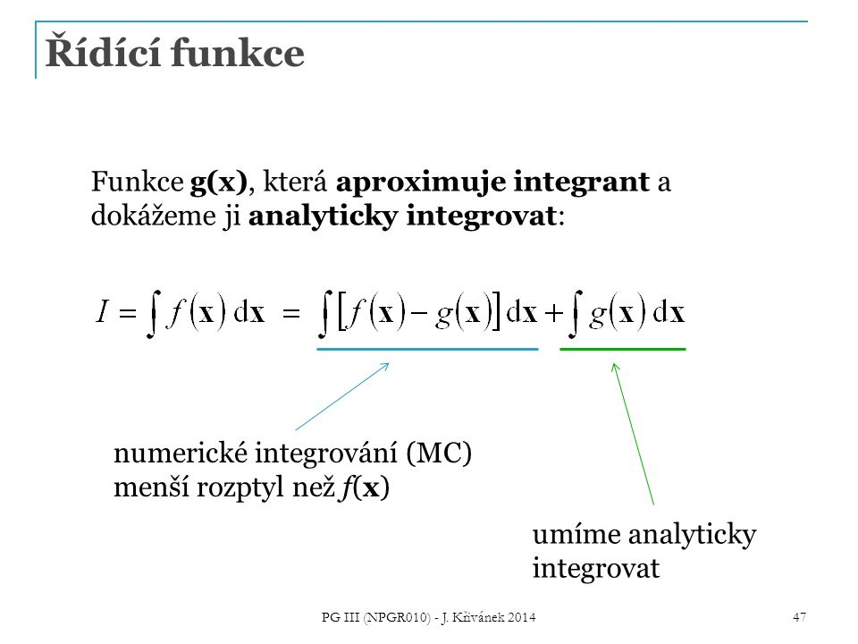 Řídící funkce Funkce g(x), která aproximuje integrant a dokážeme ji analyticky integrovat: numerické integrování (MC) menší rozptyl než f(x) umíme analyticky integrovat PG III (NPGR010) - J.