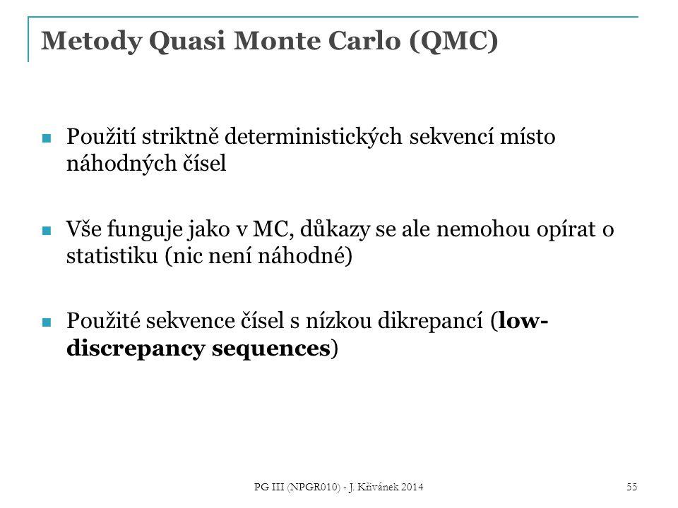 Metody Quasi Monte Carlo (QMC) Použití striktně deterministických sekvencí místo náhodných čísel Vše funguje jako v MC, důkazy se ale nemohou opírat o statistiku (nic není náhodné) Použité sekvence čísel s nízkou dikrepancí (low- discrepancy sequences) PG III (NPGR010) - J.