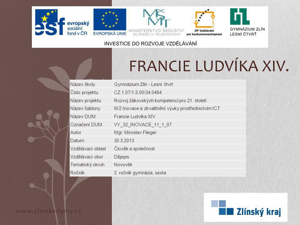 www.zlinskedumy.cz FRANCIE LUDVÍKA XIV. Název školyGymnázium Zlín - Lesní čtvrť Číslo projektuCZ.1.07/1.5.00/34.0484 Název projektuRozvoj žákovských k