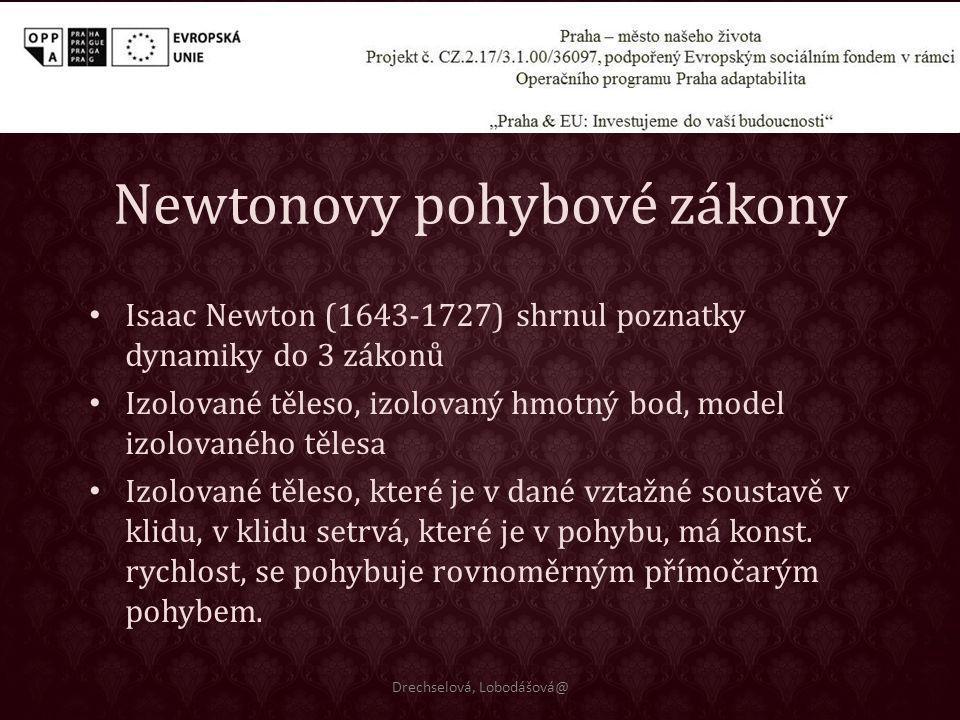 Newtonovy pohybové zákony Drechselová, Lobodášová@ Isaac Newton (1643-1727) shrnul poznatky dynamiky do 3 zákonů Izolované těleso, izolovaný hmotný bo