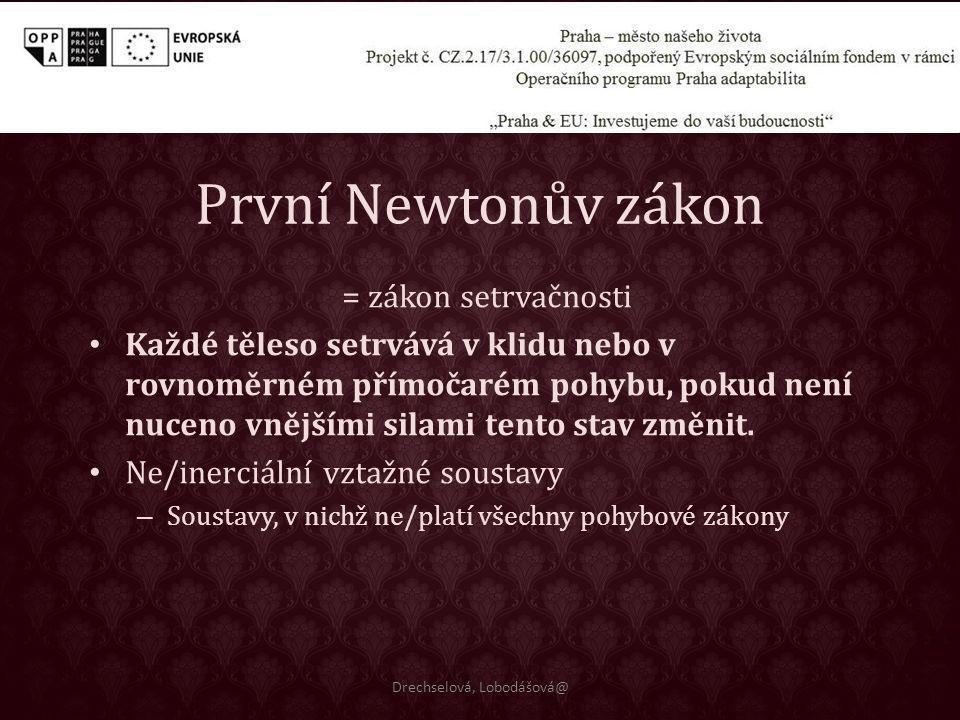 První Newtonův zákon = zákon setrvačnosti Každé těleso setrvává v klidu nebo v rovnoměrném přímočarém pohybu, pokud není nuceno vnějšími silami tento