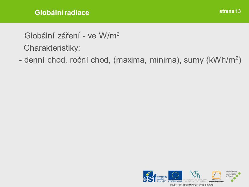 strana 13 Globální radiace Globální záření - ve W/m 2 Charakteristiky: - denní chod, roční chod, (maxima, minima), sumy (kWh/m 2 )