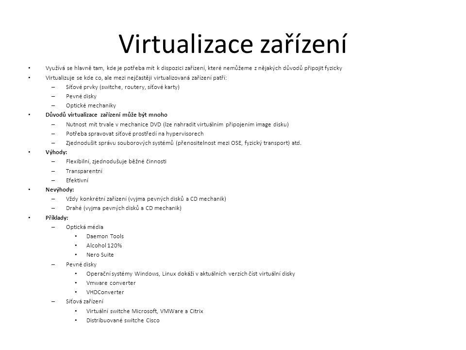 Virtualizace zařízení Využívá se hlavně tam, kde je potřeba mít k dispozici zařízení, které nemůžeme z nějakých důvodů připojit fyzicky Virtualizuje se kde co, ale mezi nejčastěji virtualizovaná zařízení patří: – Síťové prvky (switche, routery, síťové karty) – Pevné disky – Optické mechaniky Důvodů virtualizace zařízení může být mnoho – Nutnost mít trvale v mechanice DVD (lze nahradit virtuálním připojením image disku) – Potřeba spravovat síťové prostředí na hypervisorech – Zjednodušit správu souborových systémů (přenositelnost mezi OSE, fyzický transport) atd.