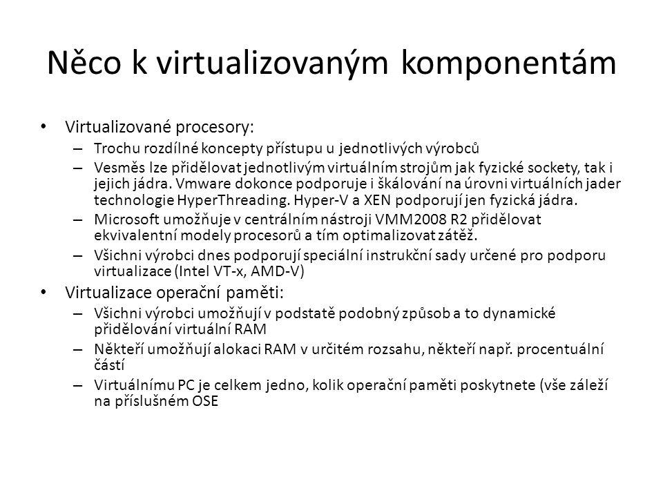 Něco k virtualizovaným komponentám Virtualizované procesory: – Trochu rozdílné koncepty přístupu u jednotlivých výrobců – Vesměs lze přidělovat jednotlivým virtuálním strojům jak fyzické sockety, tak i jejich jádra.