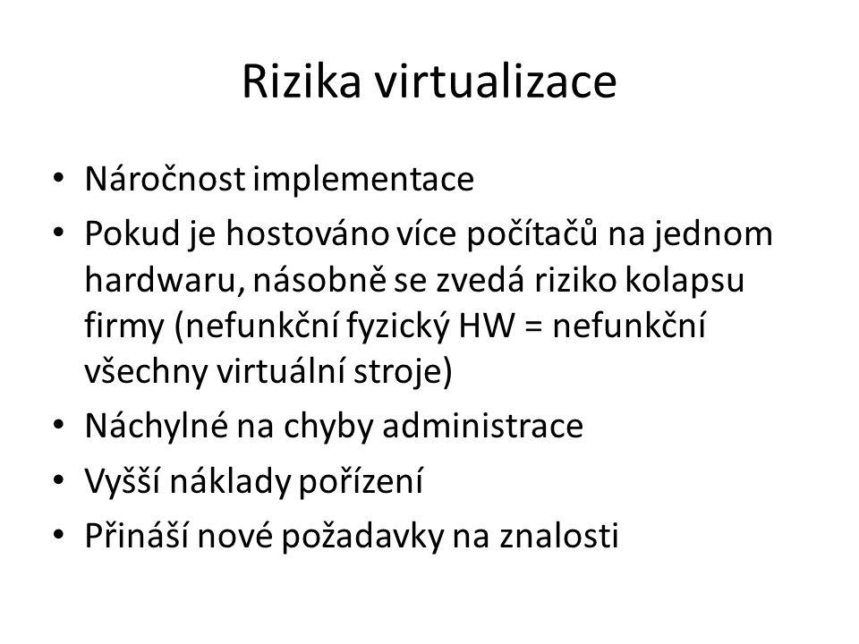 Rizika virtualizace Náročnost implementace Pokud je hostováno více počítačů na jednom hardwaru, násobně se zvedá riziko kolapsu firmy (nefunkční fyzický HW = nefunkční všechny virtuální stroje) Náchylné na chyby administrace Vyšší náklady pořízení Přináší nové požadavky na znalosti