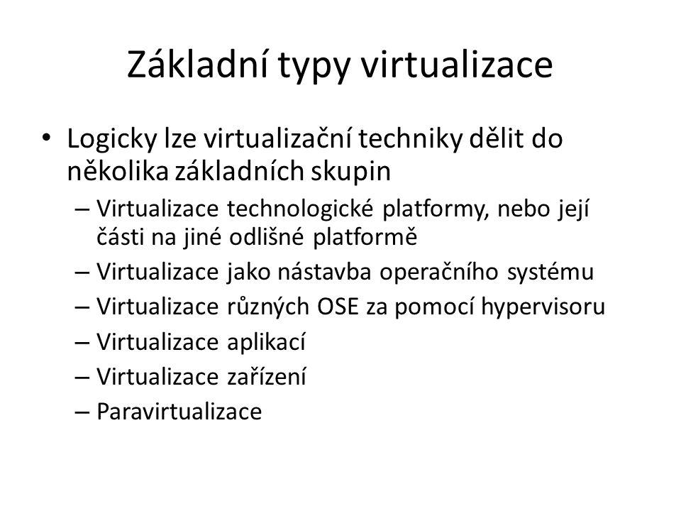 Základní typy virtualizace Logicky lze virtualizační techniky dělit do několika základních skupin – Virtualizace technologické platformy, nebo její části na jiné odlišné platformě – Virtualizace jako nástavba operačního systému – Virtualizace různých OSE za pomocí hypervisoru – Virtualizace aplikací – Virtualizace zařízení – Paravirtualizace